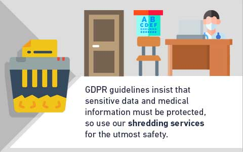 GDPR guidelines insist that sensitive data and medical information must be protected, so use our shredding services for the utmost safety.